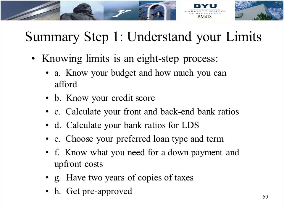 60 Summary Step 1: Understand your Limits Knowing limits is an eight-step process: a. Know your budget and how much you can afford b. Know your credit