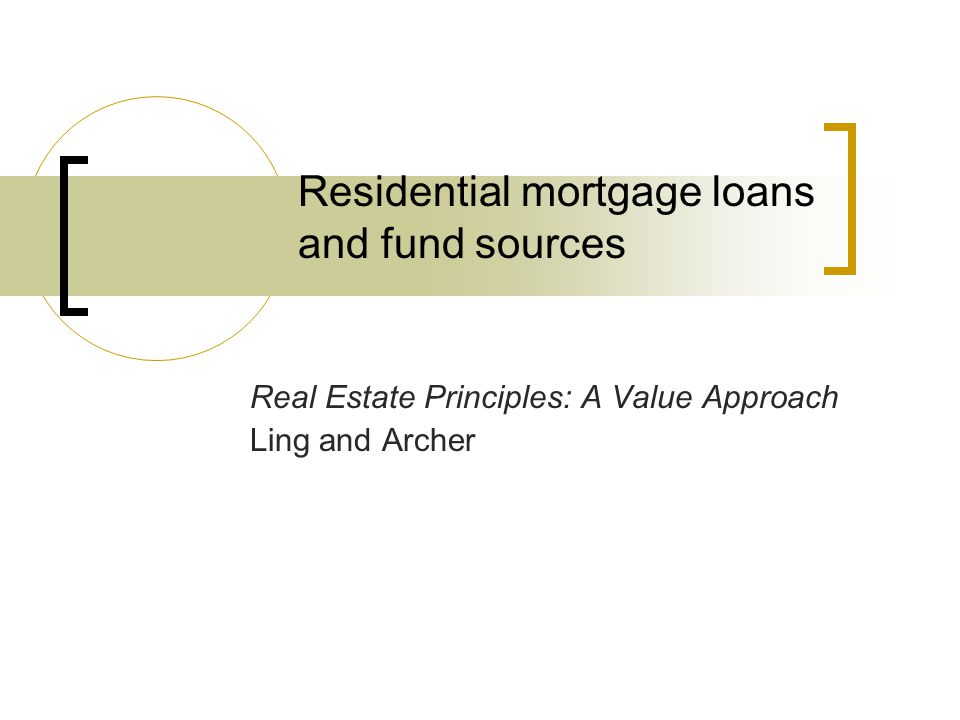 Residential mortgage loans and fund sources Real Estate Principles: A Value Approach Ling and Archer