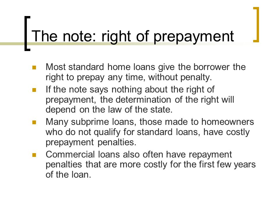 The note: right of prepayment Most standard home loans give the borrower the right to prepay any time, without penalty. If the note says nothing about