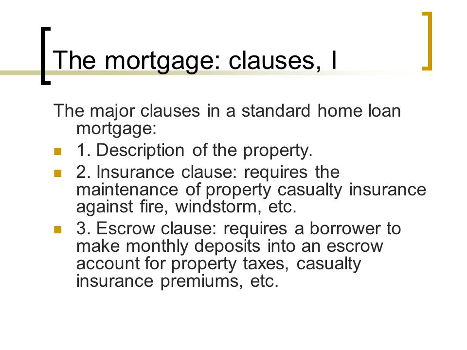 The mortgage: clauses, I The major clauses in a standard home loan mortgage: 1. Description of the property. 2. Insurance clause: requires the mainten