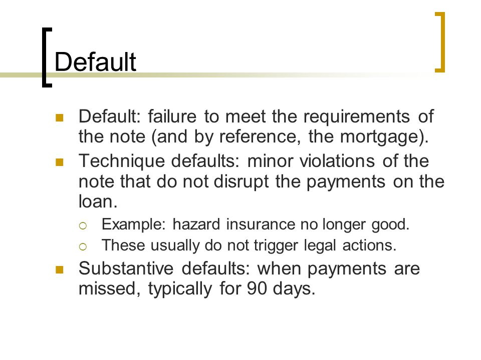 Default Default: failure to meet the requirements of the note (and by reference, the mortgage). Technique defaults: minor violations of the note that