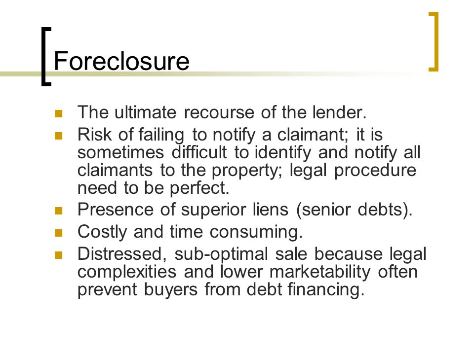Foreclosure The ultimate recourse of the lender. Risk of failing to notify a claimant; it is sometimes difficult to identify and notify all claimants