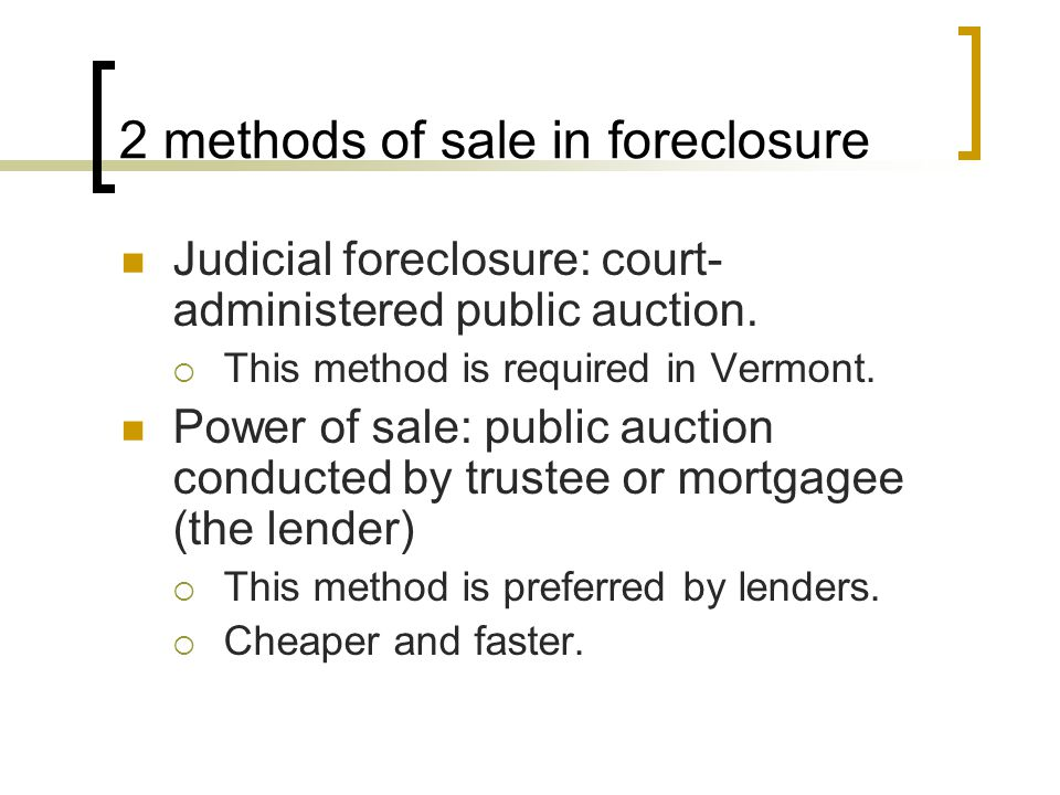 2 methods of sale in foreclosure Judicial foreclosure: court- administered public auction.  This method is required in Vermont. Power of sale: public