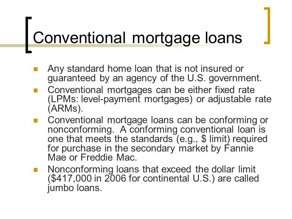 Conventional mortgage loans Any standard home loan that is not insured or guaranteed by an agency of the U.S. government. Conventional mortgages can b