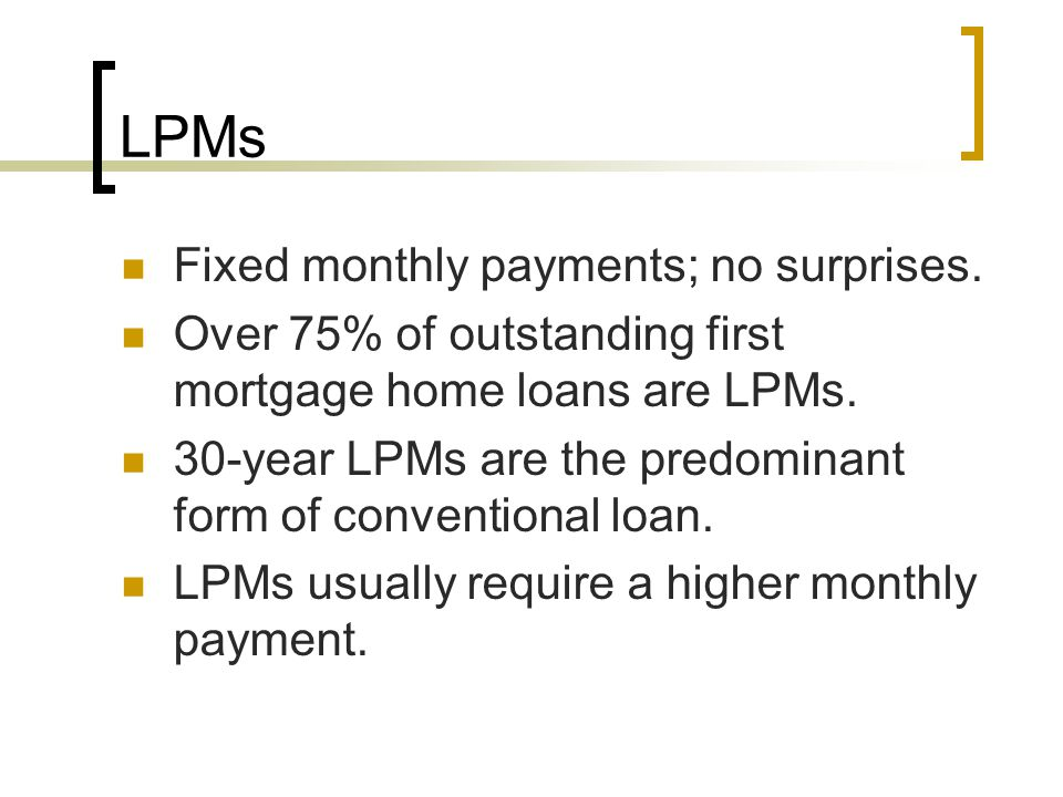 LPMs Fixed monthly payments; no surprises. Over 75% of outstanding first mortgage home loans are LPMs. 30-year LPMs are the predominant form of conven