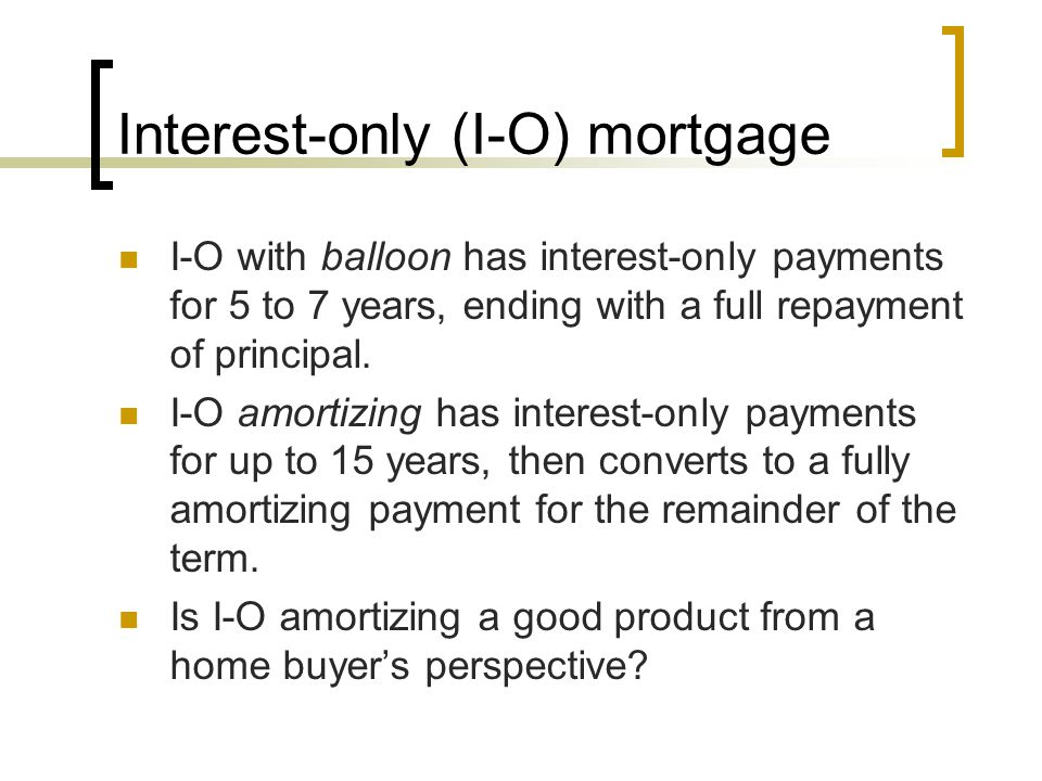 Interest-only (I-O) mortgage I-O with balloon has interest-only payments for 5 to 7 years, ending with a full repayment of principal. I-O amortizing h