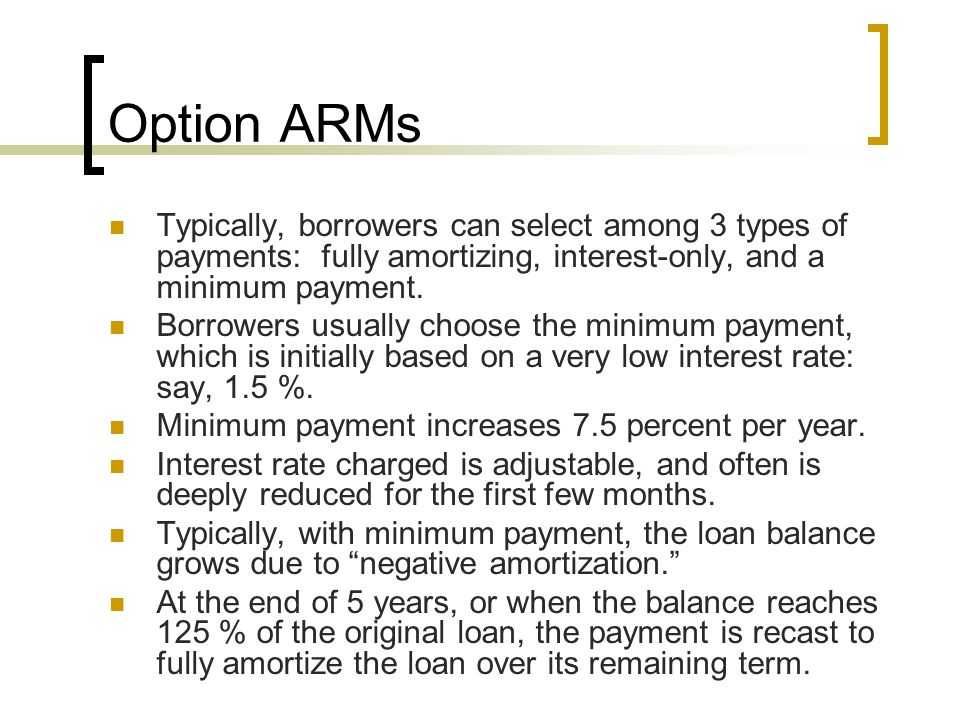 Option ARMs Typically, borrowers can select among 3 types of payments: fully amortizing, interest-only, and a minimum payment. Borrowers usually choos