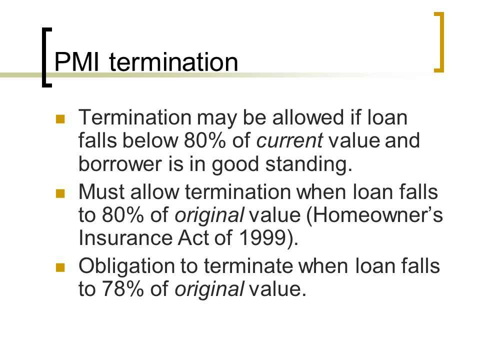 PMI termination Termination may be allowed if loan falls below 80% of current value and borrower is in good standing. Must allow termination when loan