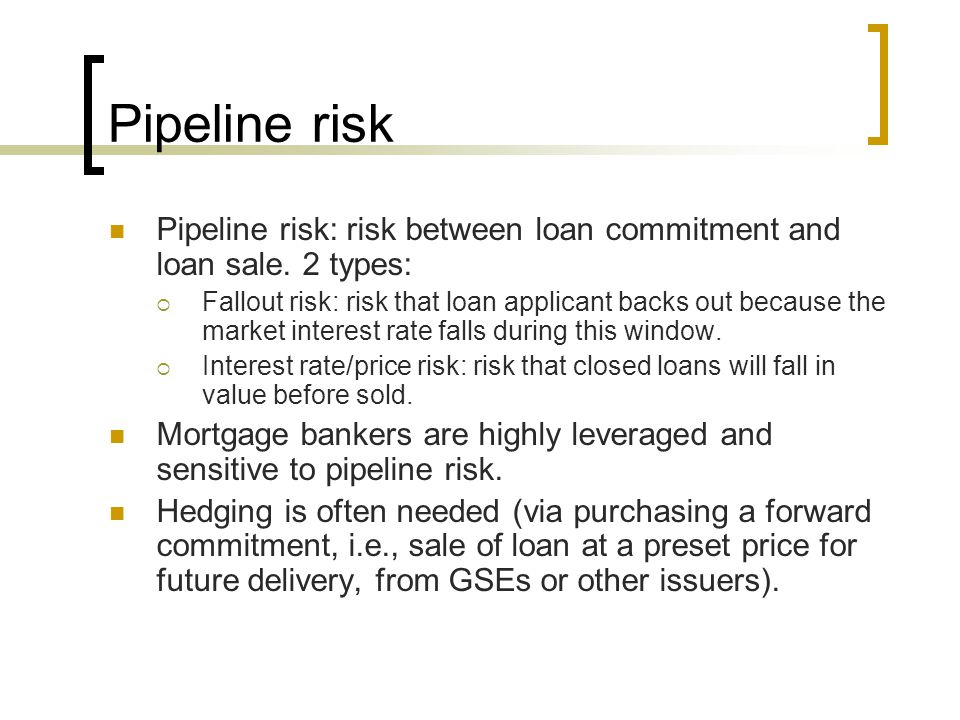 Pipeline risk Pipeline risk: risk between loan commitment and loan sale. 2 types:  Fallout risk: risk that loan applicant backs out because the marke