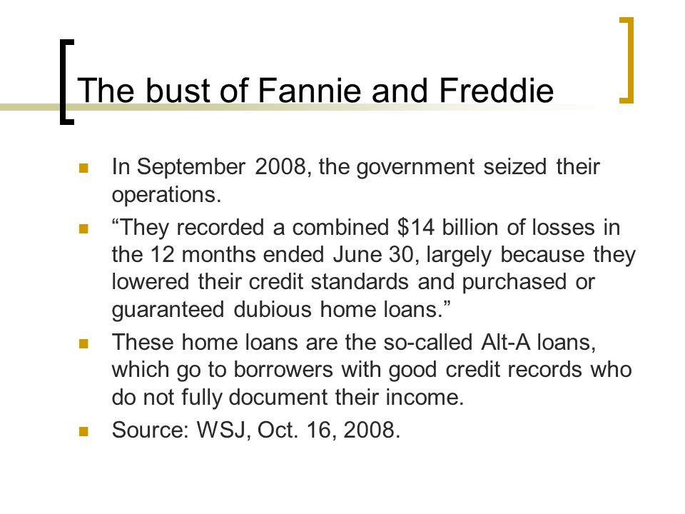 "The bust of Fannie and Freddie In September 2008, the government seized their operations. ""They recorded a combined $14 billion of losses in the 12 mo"