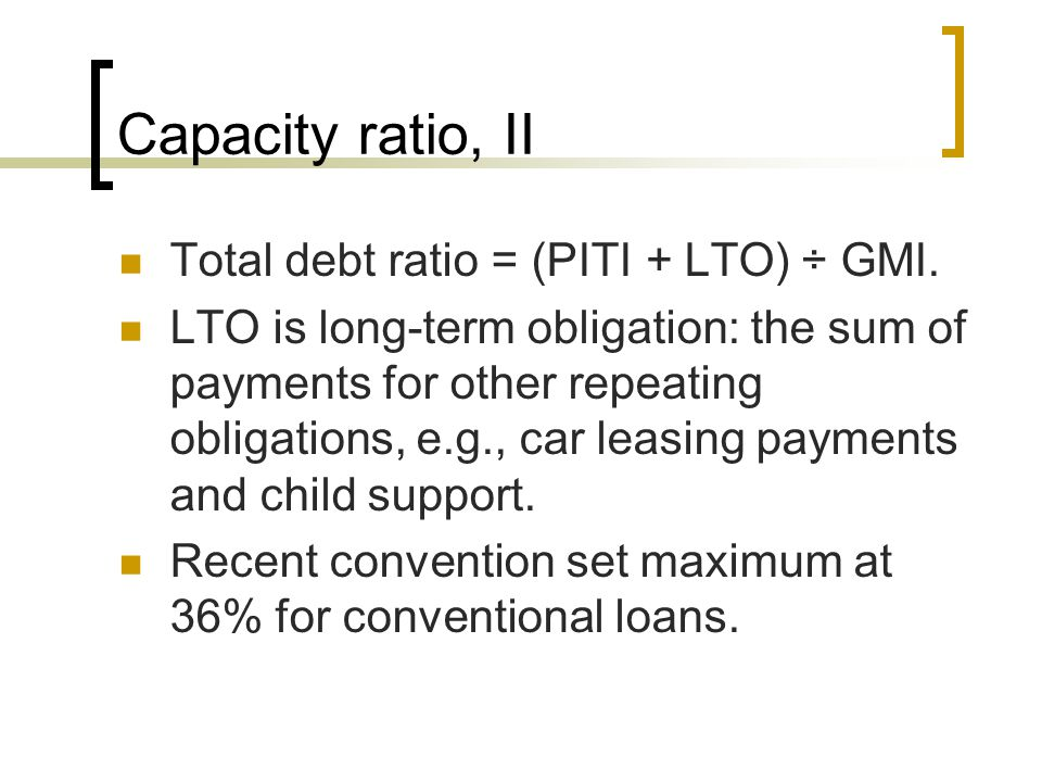 Capacity ratio, II Total debt ratio = (PITI + LTO) ÷ GMI. LTO is long-term obligation: the sum of payments for other repeating obligations, e.g., car