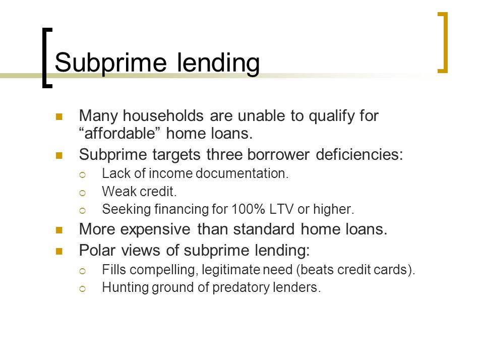 "Subprime lending Many households are unable to qualify for ""affordable"" home loans. Subprime targets three borrower deficiencies:  Lack of income doc"