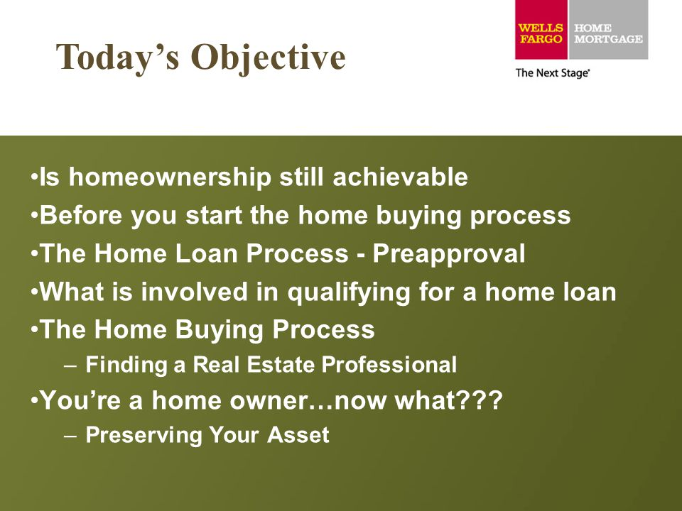 Is homeownership still achievable Before you start the home buying process The Home Loan Process - Preapproval What is involved in qualifying for a ho