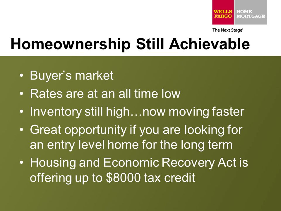 Homeownership Still Achievable Buyer's market Rates are at an all time low Inventory still high…now moving faster Great opportunity if you are looking for an entry level home for the long term Housing and Economic Recovery Act is offering up to $8000 tax credit