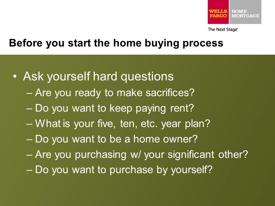 Before you start the home buying process Ask yourself hard questions –Are you ready to make sacrifices? –Do you want to keep paying rent? –What is you