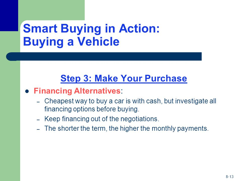 8-13 Smart Buying in Action: Buying a Vehicle Step 3: Make Your Purchase Financing Alternatives: – Cheapest way to buy a car is with cash, but investigate all financing options before buying.