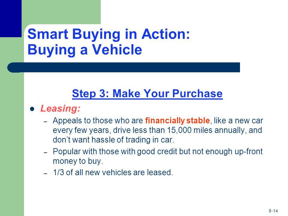 8-14 Smart Buying in Action: Buying a Vehicle Step 3: Make Your Purchase Leasing: – Appeals to those who are financially stable, like a new car every few years, drive less than 15,000 miles annually, and don't want hassle of trading in car.