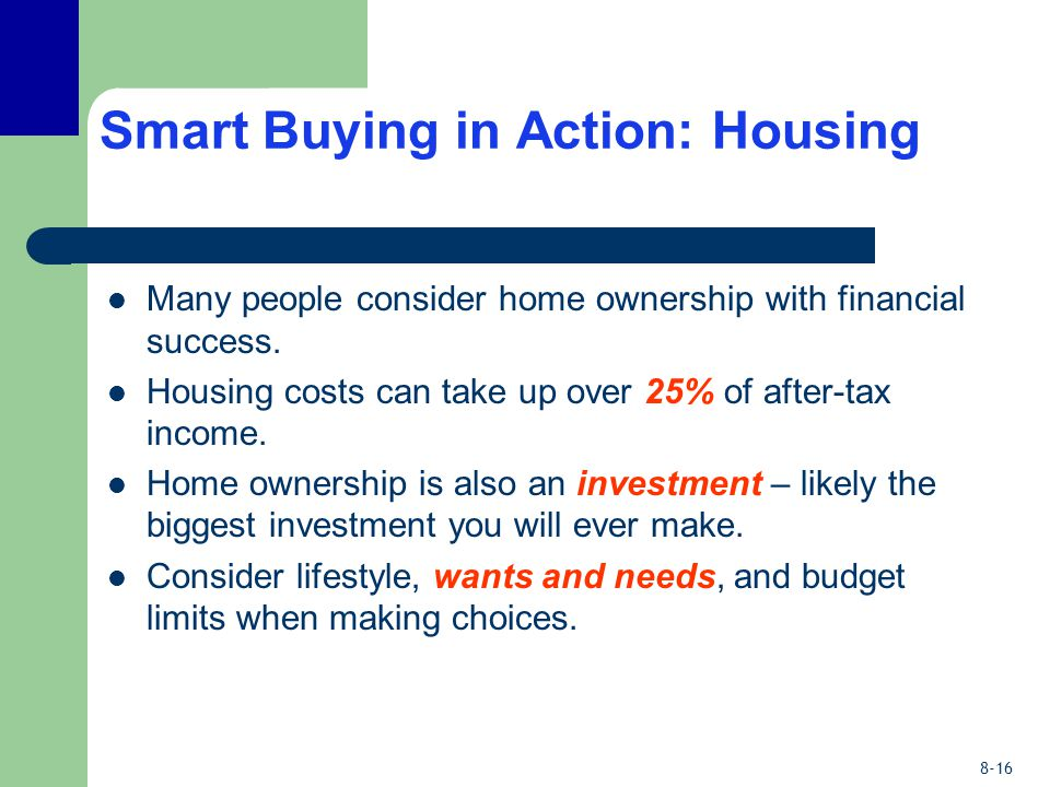 8-16 Smart Buying in Action: Housing Many people consider home ownership with financial success. Housing costs can take up over 25% of after-tax incom
