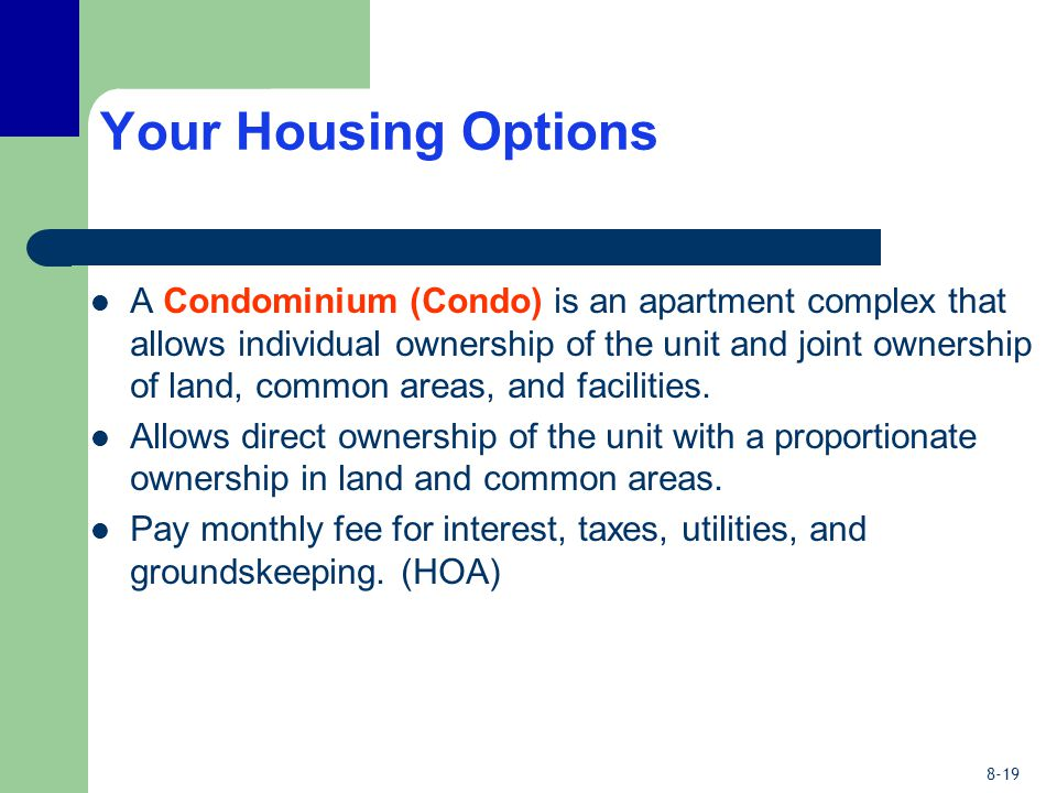 8-19 Your Housing Options A Condominium (Condo) is an apartment complex that allows individual ownership of the unit and joint ownership of land, common areas, and facilities.