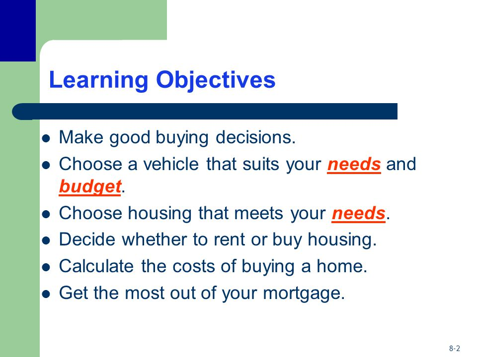 8-2 Learning Objectives Make good buying decisions. Choose a vehicle that suits your needs and budget. Choose housing that meets your needs. Decide wh