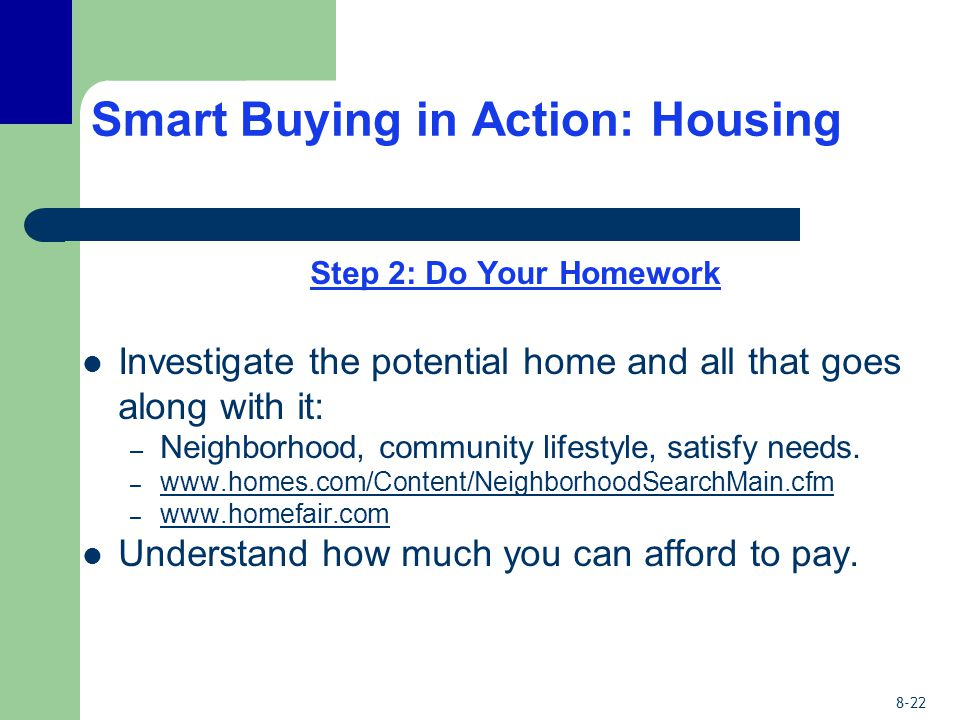 8-22 Smart Buying in Action: Housing Step 2: Do Your Homework Investigate the potential home and all that goes along with it: – Neighborhood, community lifestyle, satisfy needs.