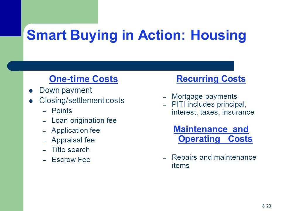 8-23 Smart Buying in Action: Housing One-time Costs Down payment Closing/settlement costs – Points – Loan origination fee – Application fee – Appraisal fee – Title search – Escrow Fee Recurring Costs – Mortgage payments – PITI includes principal, interest, taxes, insurance Maintenance and Operating Costs – Repairs and maintenance items