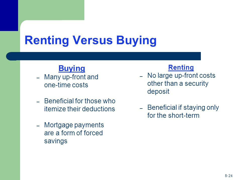 8-24 Renting Versus Buying Buying – Many up-front and one-time costs – Beneficial for those who itemize their deductions – Mortgage payments are a form of forced savings Renting – No large up-front costs other than a security deposit – Beneficial if staying only for the short-term