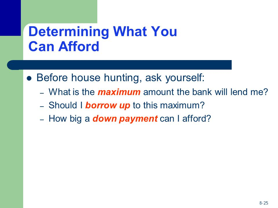 8-25 Determining What You Can Afford Before house hunting, ask yourself: – What is the maximum amount the bank will lend me.