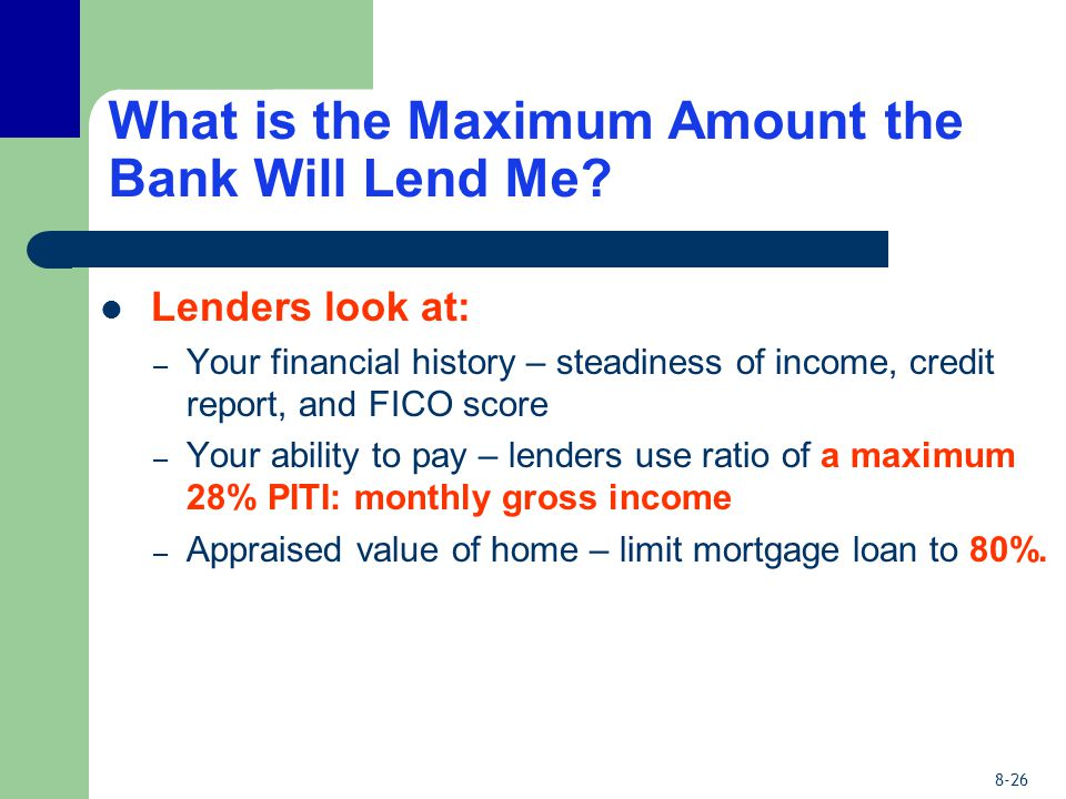 8-26 What is the Maximum Amount the Bank Will Lend Me? Lenders look at: – Your financial history – steadiness of income, credit report, and FICO score