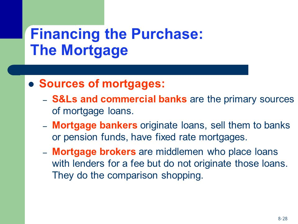 8-28 Financing the Purchase: The Mortgage Sources of mortgages: – S&Ls and commercial banks are the primary sources of mortgage loans.
