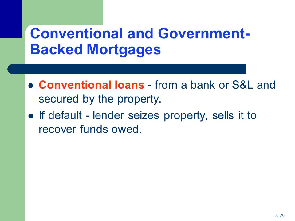 8-29 Conventional and Government- Backed Mortgages Conventional loans - from a bank or S&L and secured by the property.