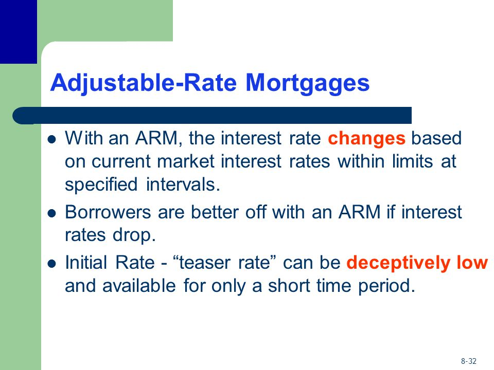 8-32 Adjustable-Rate Mortgages With an ARM, the interest rate changes based on current market interest rates within limits at specified intervals. Bor