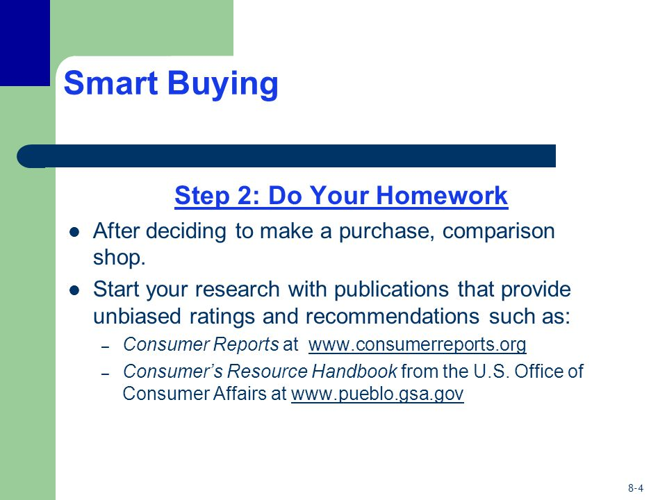 8-4 Smart Buying Step 2: Do Your Homework After deciding to make a purchase, comparison shop. Start your research with publications that provide unbia