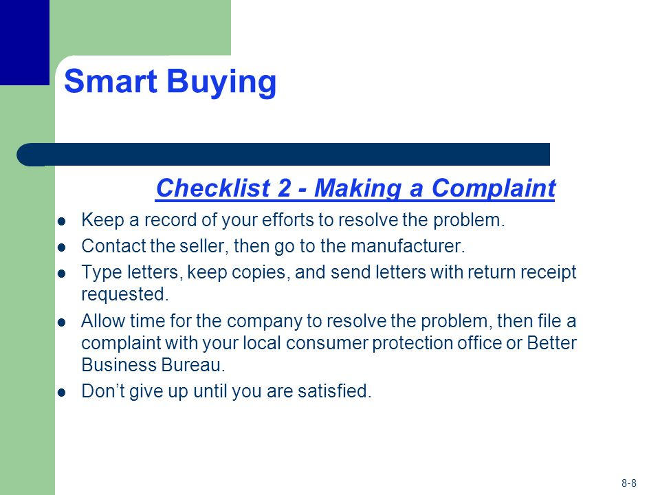 8-8 Smart Buying Checklist 2 - Making a Complaint Keep a record of your efforts to resolve the problem. Contact the seller, then go to the manufacture