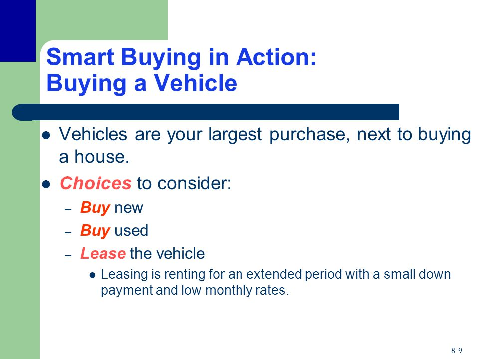8-9 Smart Buying in Action: Buying a Vehicle Vehicles are your largest purchase, next to buying a house. Choices to consider: – Buy new – Buy used – L