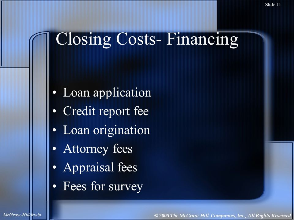 © 2005 The McGraw-Hill Companies, Inc., All Rights Reserved McGraw-Hill/Irwin Slide 11 Closing Costs- Financing Loan application Credit report fee Loan origination Attorney fees Appraisal fees Fees for survey