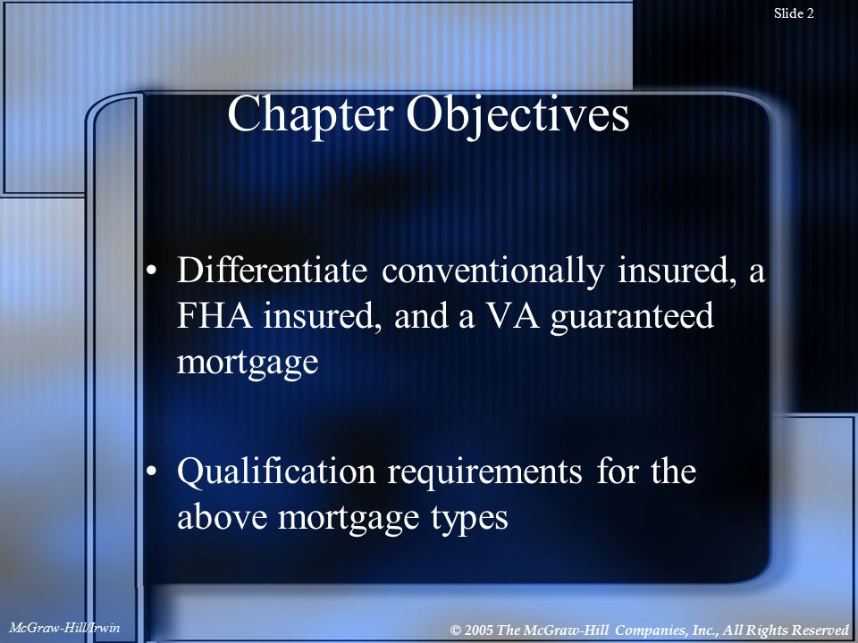 © 2005 The McGraw-Hill Companies, Inc., All Rights Reserved McGraw-Hill/Irwin Slide 2 Chapter Objectives Differentiate conventionally insured, a FHA insured, and a VA guaranteed mortgage Qualification requirements for the above mortgage types