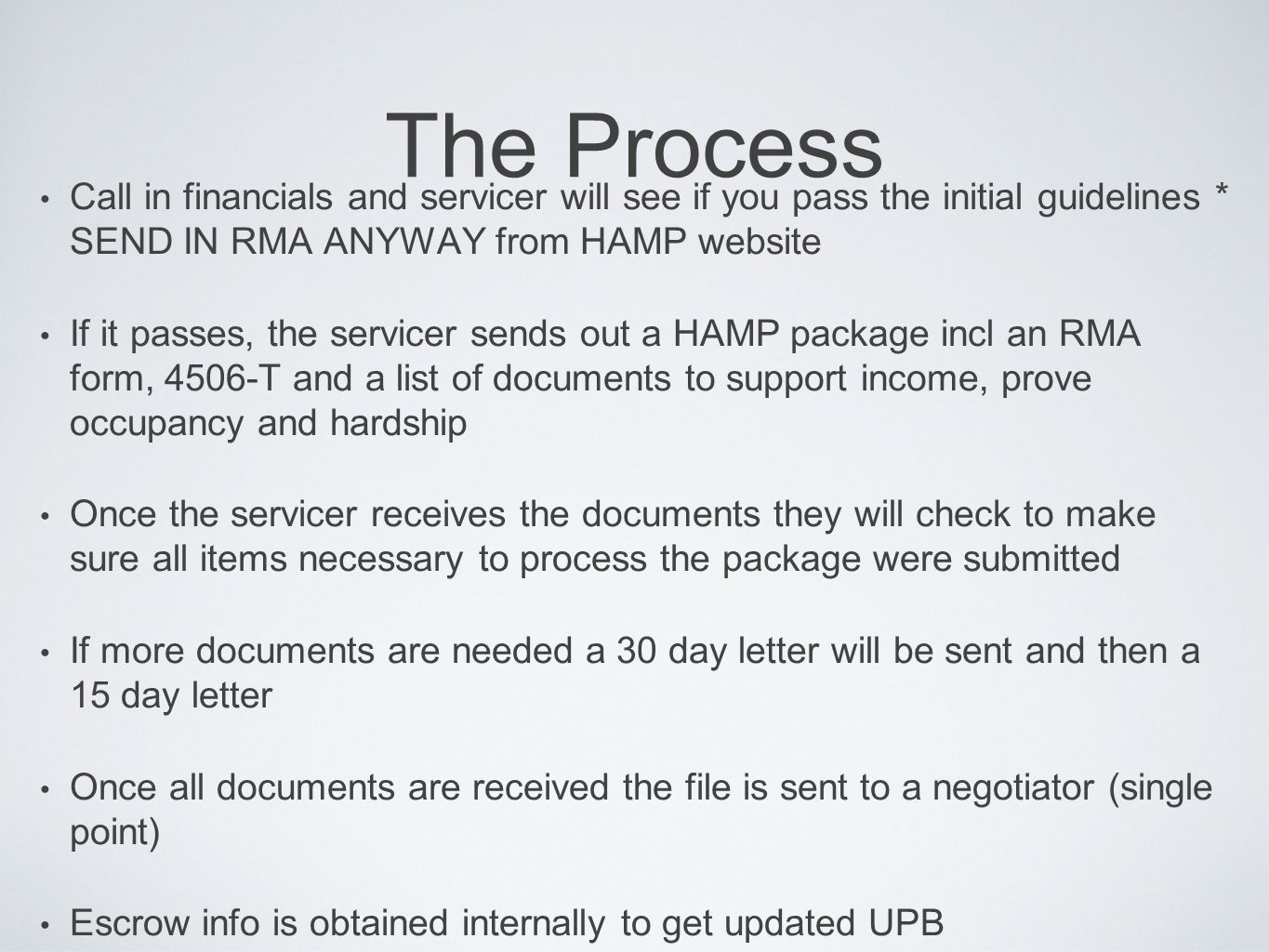 The Process Call in financials and servicer will see if you pass the initial guidelines * SEND IN RMA ANYWAY from HAMP website If it passes, the servicer sends out a HAMP package incl an RMA form, 4506-T and a list of documents to support income, prove occupancy and hardship Once the servicer receives the documents they will check to make sure all items necessary to process the package were submitted If more documents are needed a 30 day letter will be sent and then a 15 day letter Once all documents are received the file is sent to a negotiator (single point) Escrow info is obtained internally to get updated UPB