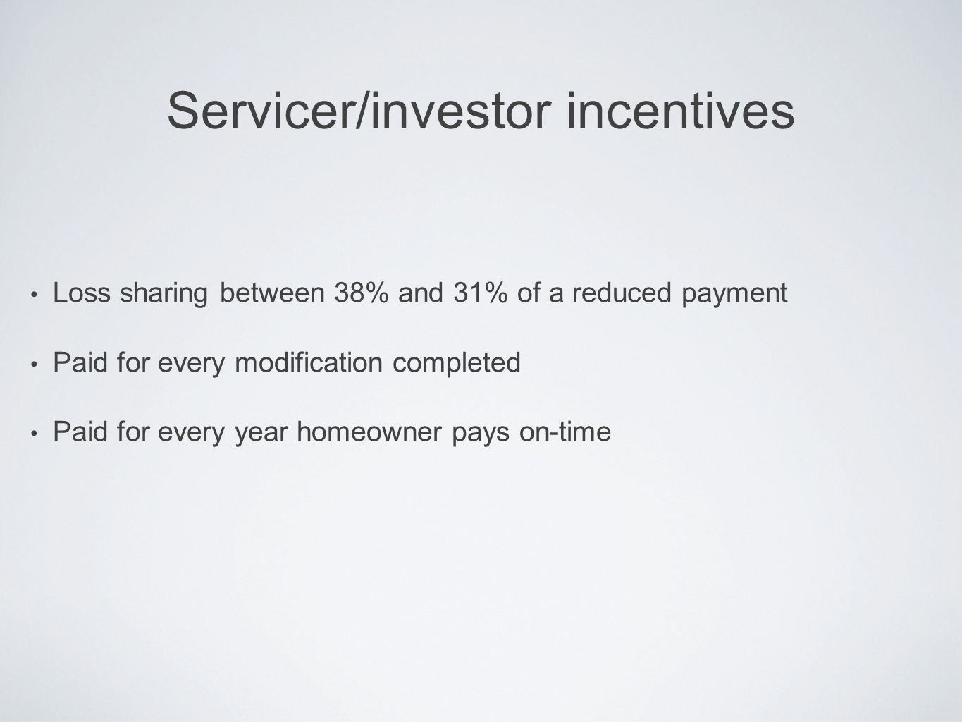 Servicer/investor incentives Loss sharing between 38% and 31% of a reduced payment Paid for every modification completed Paid for every year homeowner pays on-time