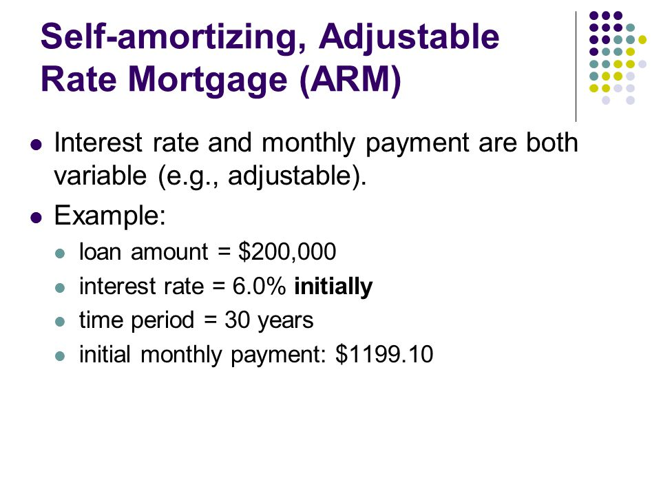 Self-amortizing, Adjustable Rate Mortgage (ARM) Interest rate and monthly payment are both variable (e.g., adjustable).