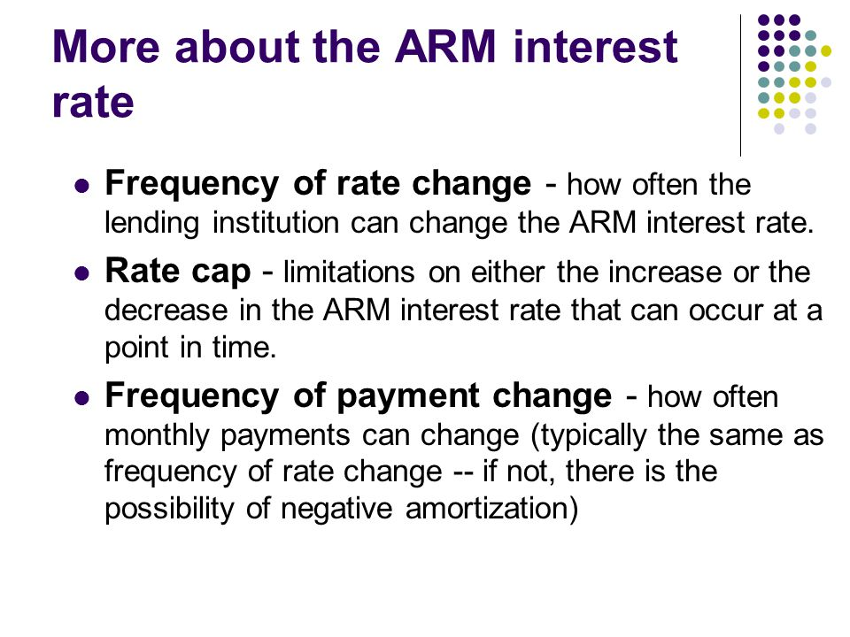 More about the ARM interest rate Frequency of rate change - how often the lending institution can change the ARM interest rate.