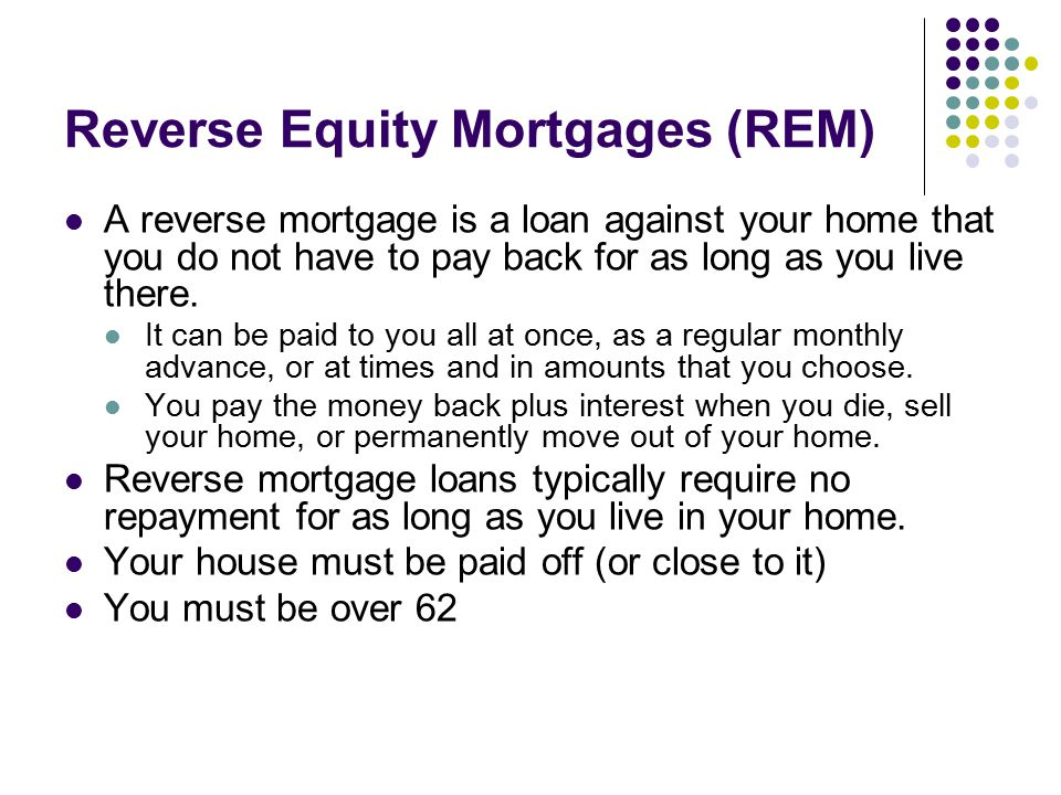 Reverse Equity Mortgages (REM) A reverse mortgage is a loan against your home that you do not have to pay back for as long as you live there.