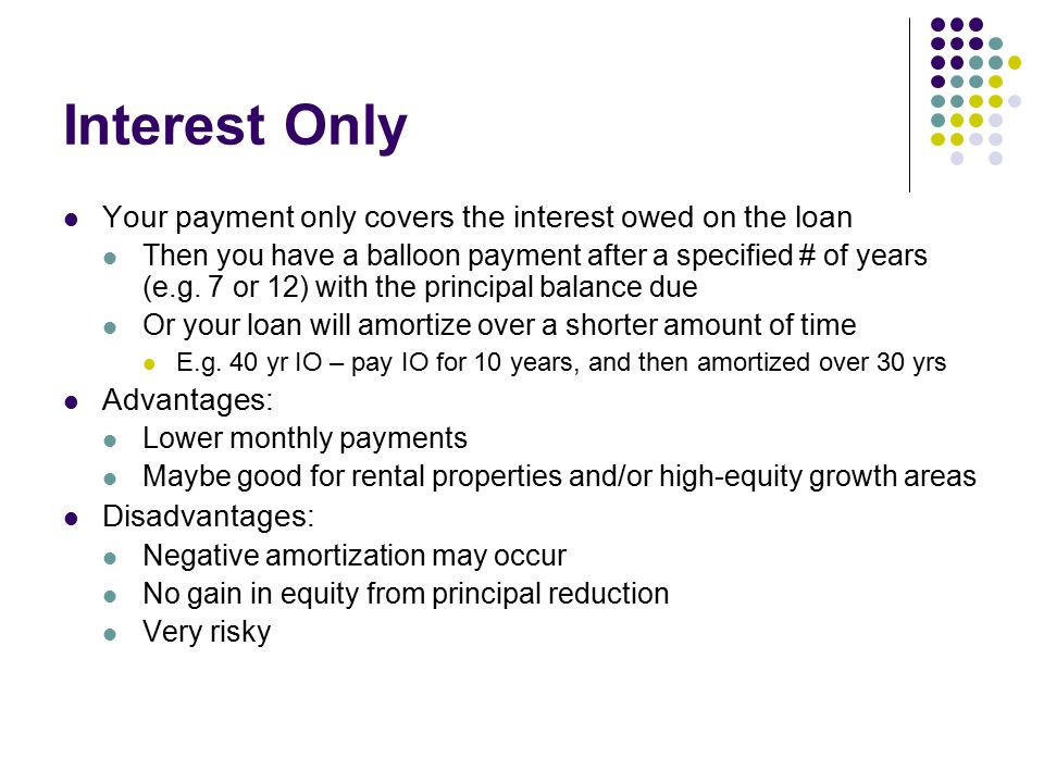 Interest Only Your payment only covers the interest owed on the loan Then you have a balloon payment after a specified # of years (e.g.