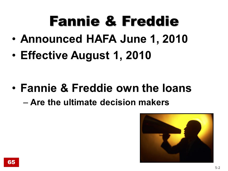 Fannie & Freddie Eligibility Owner Occupied, 1-4 family $729,750 balance (SFR) 1 st position loans Originated pre 1-1-09 Payment exceeds 31% of gross income Hardship Delinquent or default reasonably foreseeable (Freddie requires borrower be more than 60 days delinquent) 65 5-3