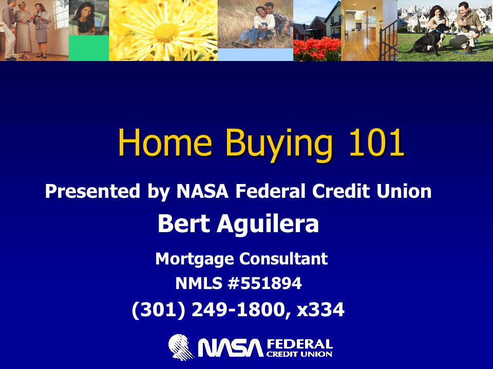 Home Buying 101 Home Buying 101 Presented by NASA Federal Credit Union Bert Aguilera Mortgage Consultant NMLS #551894 (301) 249-1800, x334