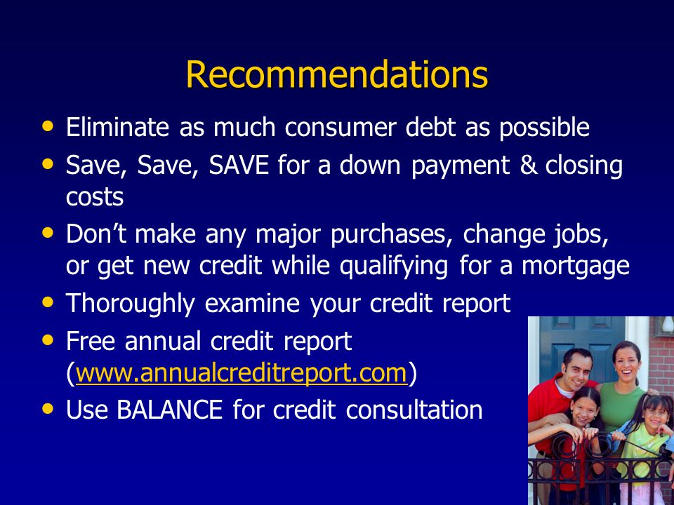 Recommendations Eliminate as much consumer debt as possible Save, Save, SAVE for a down payment & closing costs Don't make any major purchases, change jobs, or get new credit while qualifying for a mortgage Thoroughly examine your credit report Free annual credit report (www.annualcreditreport.com)www.annualcreditreport.com Use BALANCE for credit consultation