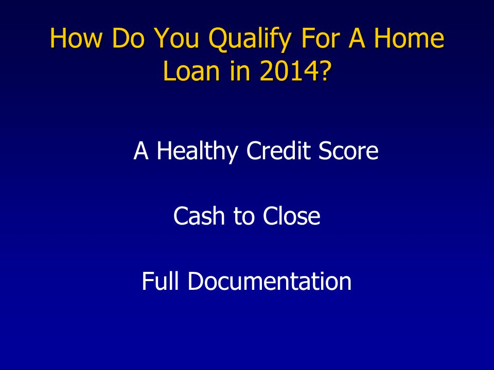 How Do You Qualify For A Home Loan in 2014? A Healthy Credit Score Cash to Close Full Documentation