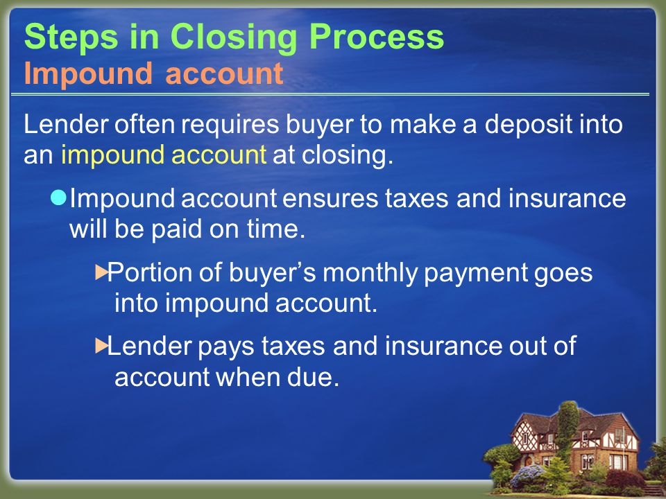 Steps in Closing Process Lender often requires buyer to make a deposit into an impound account at closing.
