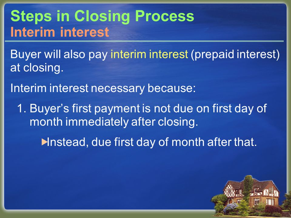 Steps in Closing Process Buyer will also pay interim interest (prepaid interest) at closing.