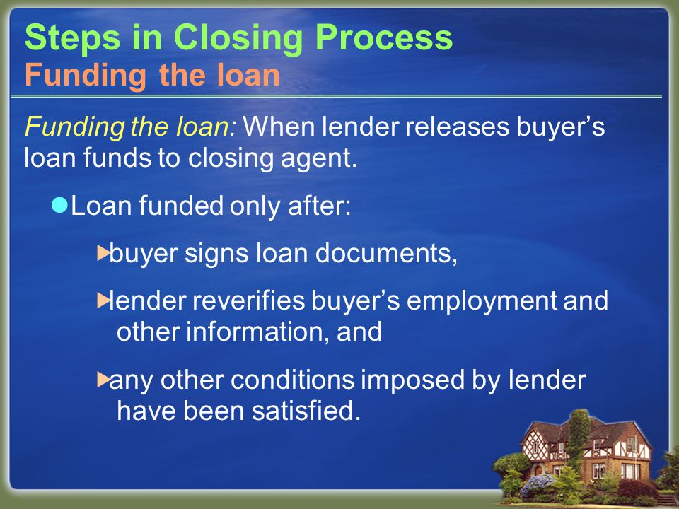Steps in Closing Process Funding the loan: When lender releases buyer's loan funds to closing agent.